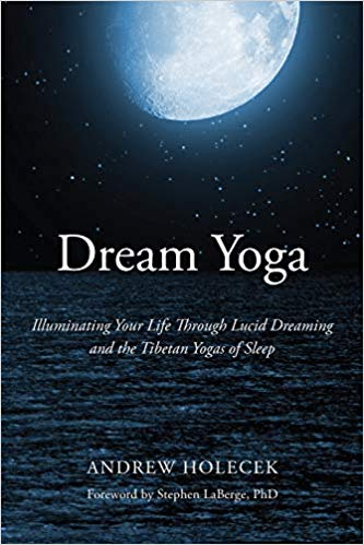 Dream Yoga – Illuminating Your Life Through Lucid Dreaming and the Tibetan Yogas of Sleep | Andrew Holecek